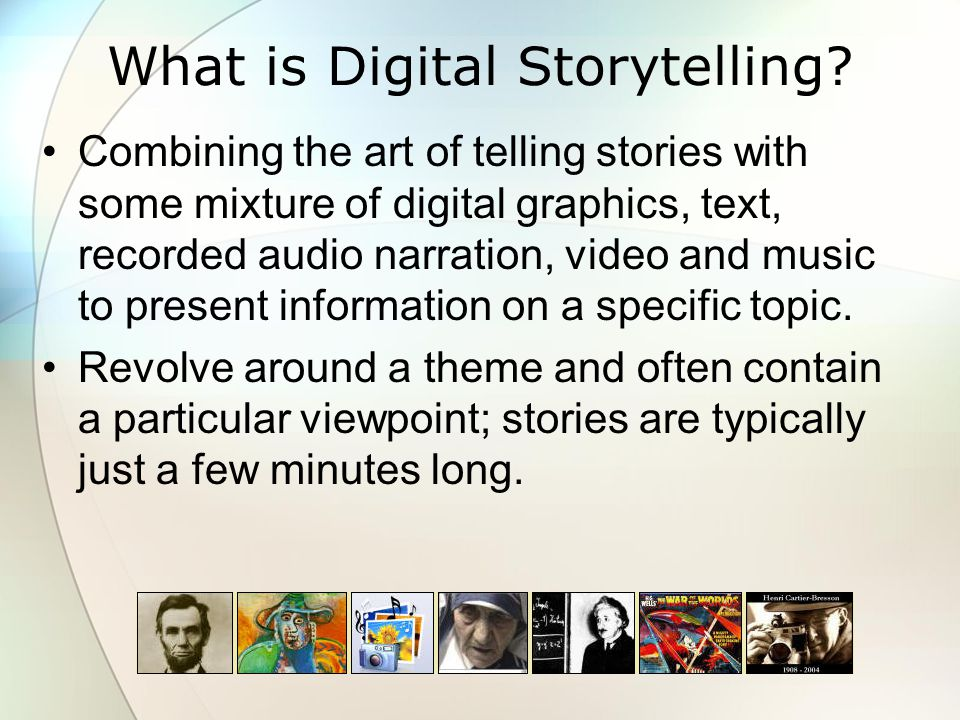 Types of Digital Stories -1 Personal Narratives as described by the CDS: Character Stories – explore how we love, who we are inspired by, and the importance of finding meaning in our relationships.