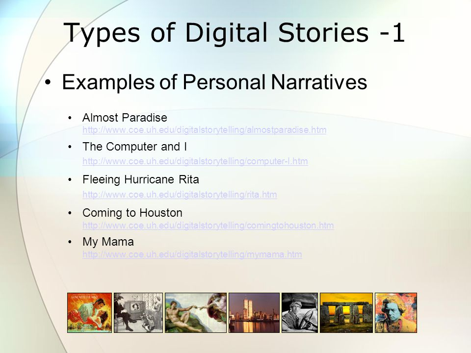 Types of Digital Stories -1 Examples of Personal Narratives Almost Paradise http://www.coe.uh.edu/digitalstorytelling/almostparadise.htm http://www.coe.uh.edu/digitalstorytelling/almostparadise.htm The Computer and I http://www.coe.uh.edu/digitalstorytelling/computer-I.htm http://www.coe.uh.edu/digitalstorytelling/computer-I.htm Fleeing Hurricane Rita http://www.coe.uh.edu/digitalstorytelling/rita.htm http://www.coe.uh.edu/digitalstorytelling/rita.htm Coming to Houston http://www.coe.uh.edu/digitalstorytelling/comingtohouston.htm http://www.coe.uh.edu/digitalstorytelling/comingtohouston.htm My Mama http://www.coe.uh.edu/digitalstorytelling/mymama.htm http://www.coe.uh.edu/digitalstorytelling/mymama.htm