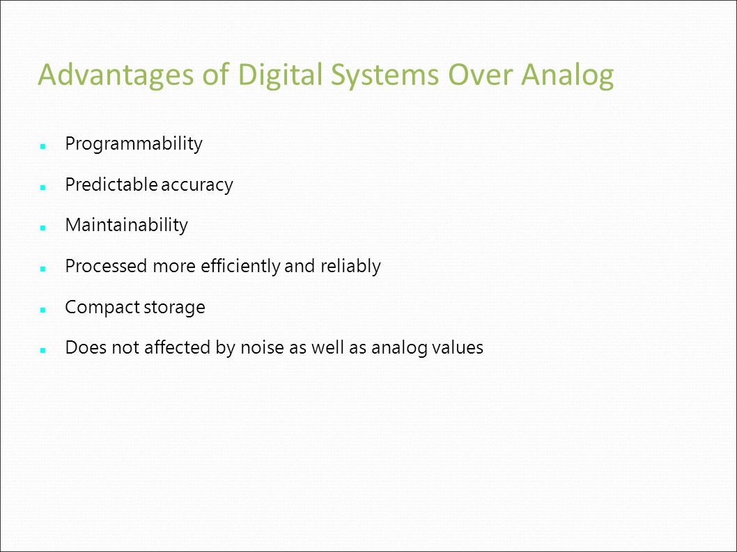 Advantages of Digital Systems Over Analog Programmability Predictable accuracy Maintainability Processed more efficiently and reliably Compact storage Does not affected by noise as well as analog values
