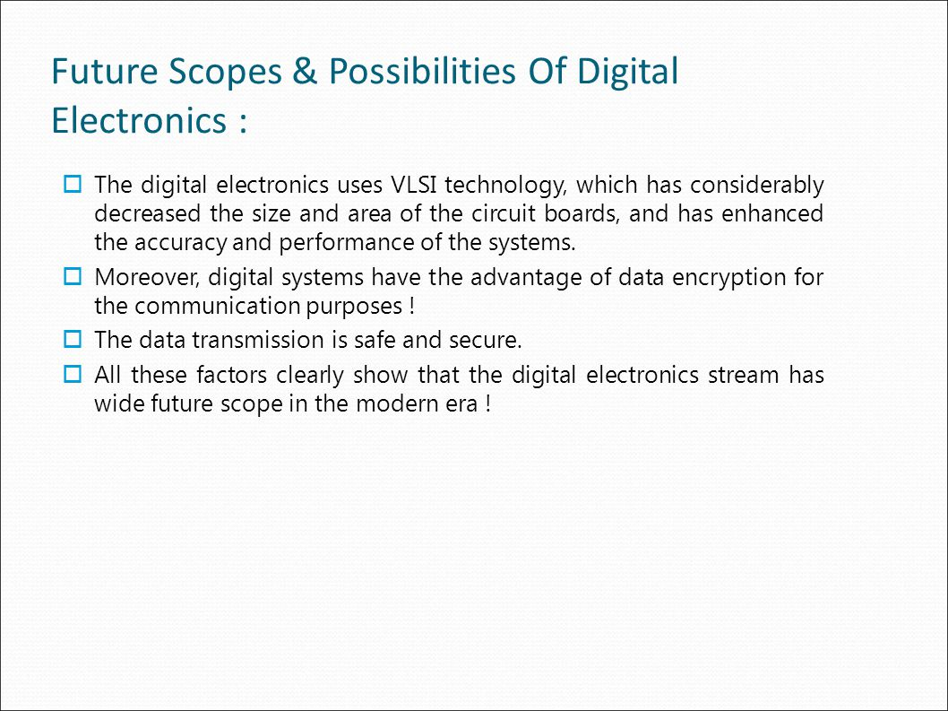 Future Scopes & Possibilities Of Digital Electronics :  The digital electronics uses VLSI technology, which has considerably decreased the size and area of the circuit boards, and has enhanced the accuracy and performance of the systems.