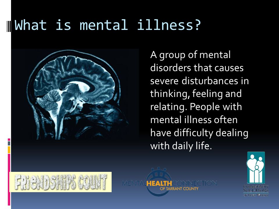What is mental illness? A group of mental disorders that causes severe disturbances in thinking, feeling and relating. People with mental illness ofte