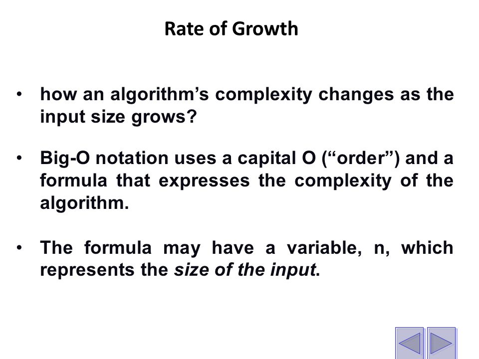 Rate of Growth how an algorithm's complexity changes as the input size grows.
