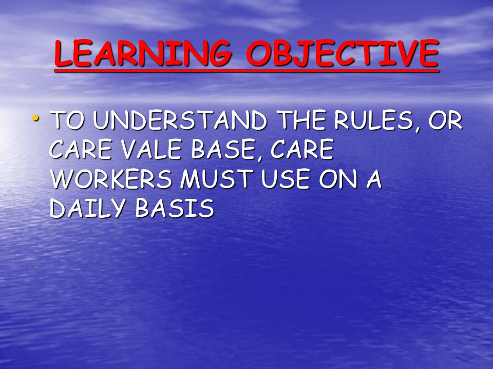 LEARNING OBJECTIVE TO UNDERSTAND THE RULES, OR CARE VALE BASE, CARE WORKERS MUST USE ON A DAILY BASIS TO UNDERSTAND THE RULES, OR CARE VALE BASE, CARE