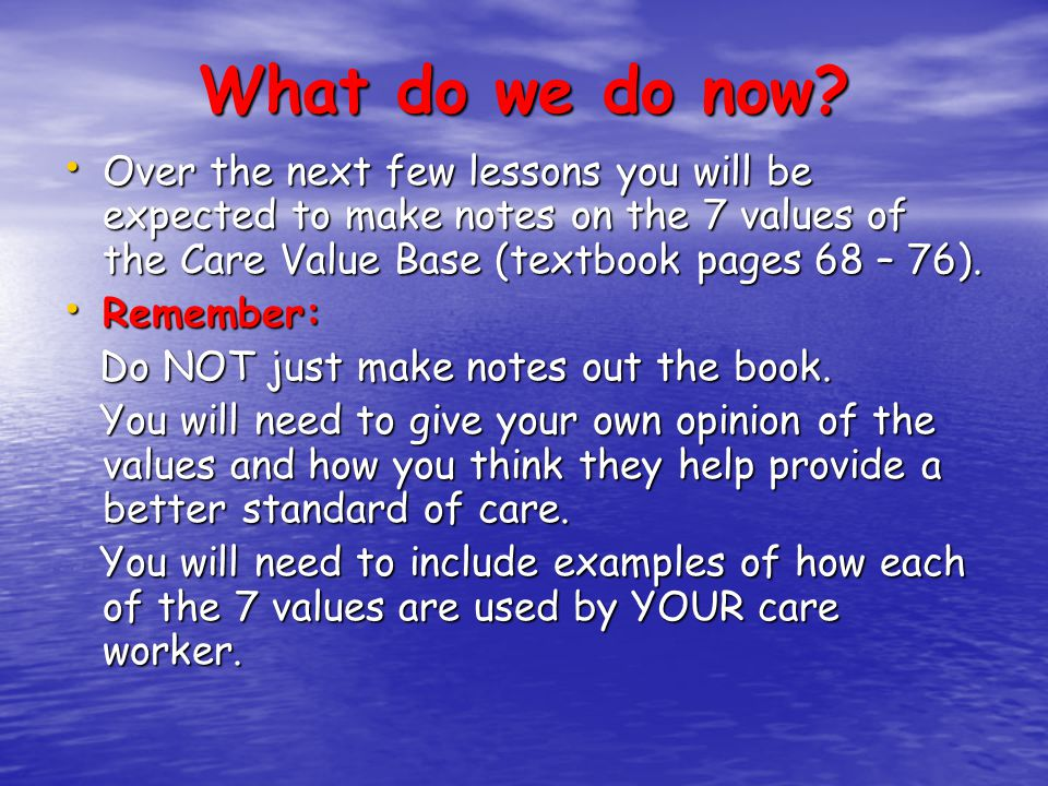 What do we do now? Over the next few lessons you will be expected to make notes on the 7 values of the Care Value Base (textbook pages 68 – 76). Over