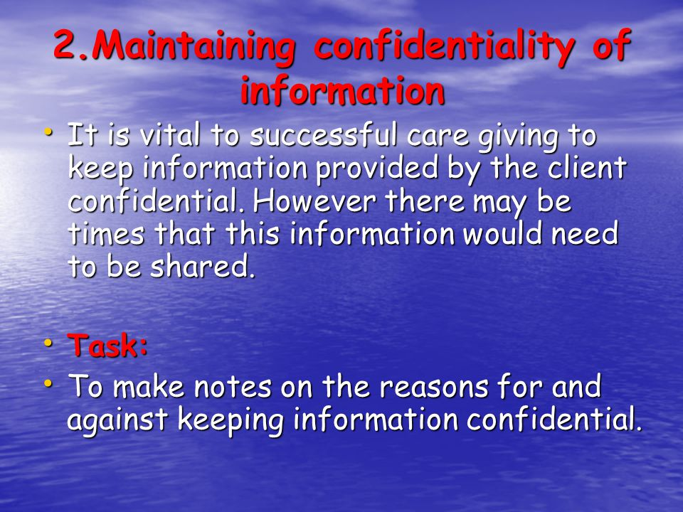 2.Maintaining confidentiality of information It is vital to successful care giving to keep information provided by the client confidential. However th