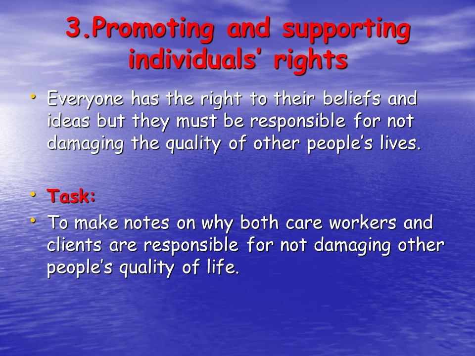 3.Promoting and supporting individuals' rights Everyone has the right to their beliefs and ideas but they must be responsible for not damaging the qua