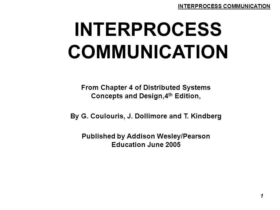 INTERPROCESS COMMUNICATION 72 Client-Server Communication  HEAD  This method is similar to GET, but only meta data on resource is returned (like date of last modification, type, and size) Couloris,Dollimore and Kindberg Distributed Systems: Concepts & Design Edn.