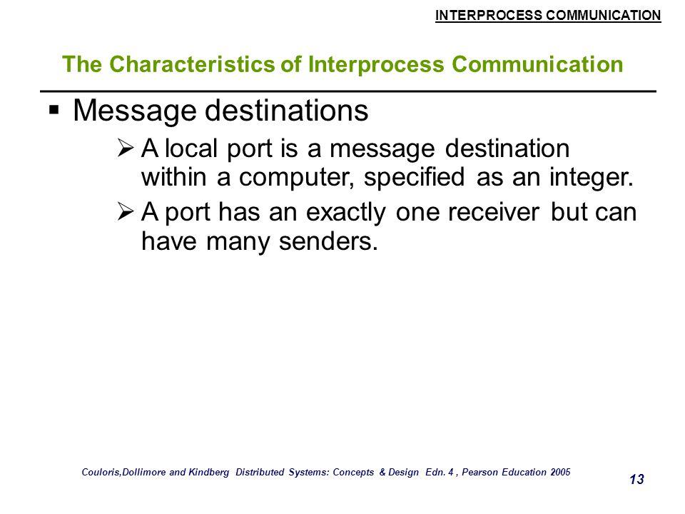 INTERPROCESS COMMUNICATION 13 The Characteristics of Interprocess Communication  Message destinations  A local port is a message destination within
