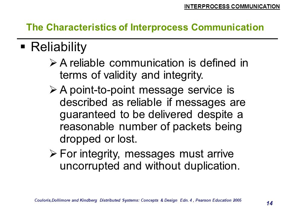 INTERPROCESS COMMUNICATION 14 The Characteristics of Interprocess Communication  Reliability  A reliable communication is defined in terms of validi