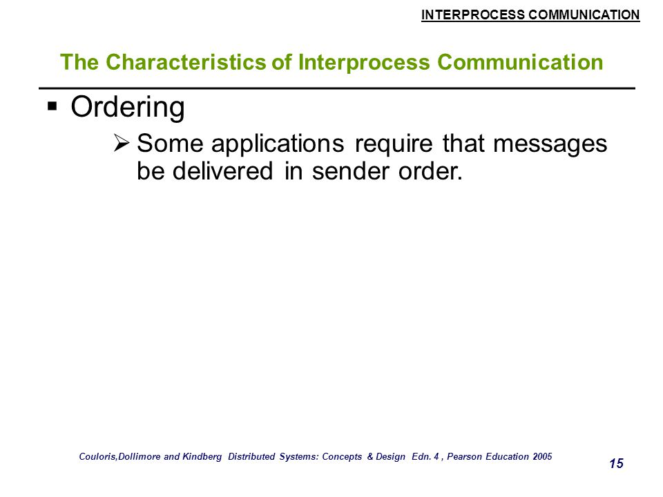 INTERPROCESS COMMUNICATION 15 The Characteristics of Interprocess Communication  Ordering  Some applications require that messages be delivered in s