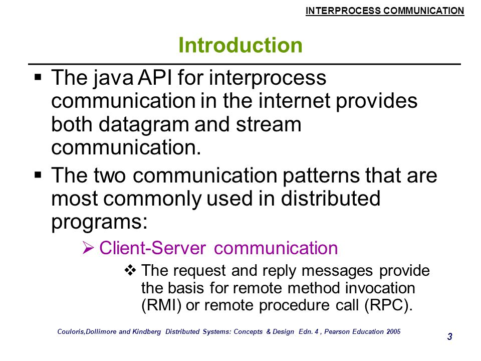 INTERPROCESS COMMUNICATION 34 TCP Stream Communication  Use of TCP  Many services that run over TCP connections, with reserved port number are:  HTTP (Hypertext Transfer Protocol)  FTP (File Transfer Protocol)  Telnet  SMTP (Simple Mail Transfer Protocol) Couloris,Dollimore and Kindberg Distributed Systems: Concepts & Design Edn.