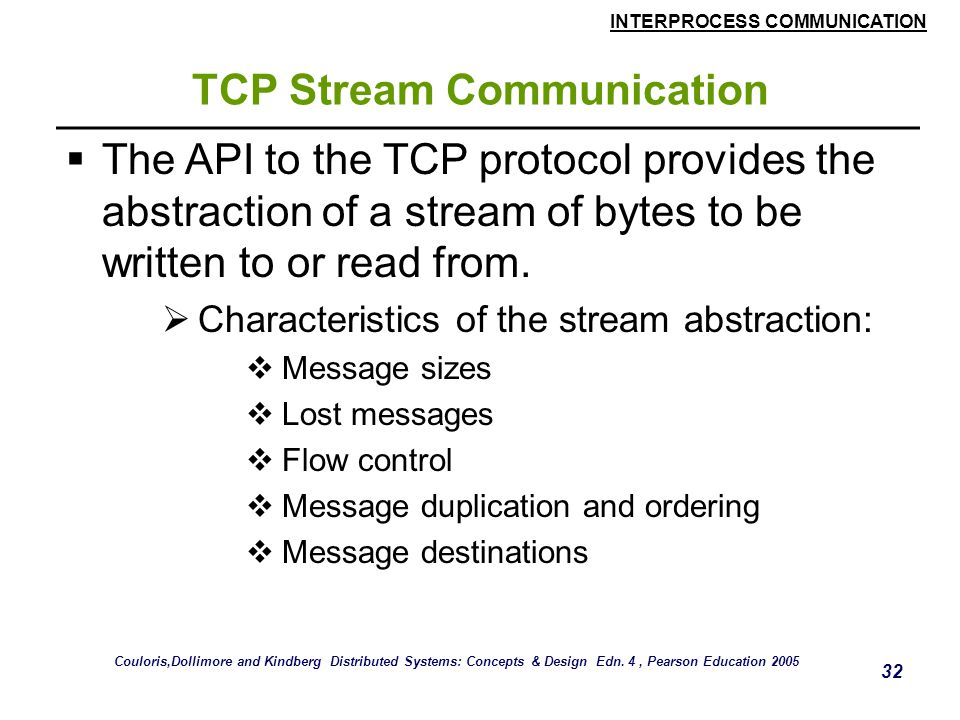 INTERPROCESS COMMUNICATION 32 TCP Stream Communication  The API to the TCP protocol provides the abstraction of a stream of bytes to be written to or