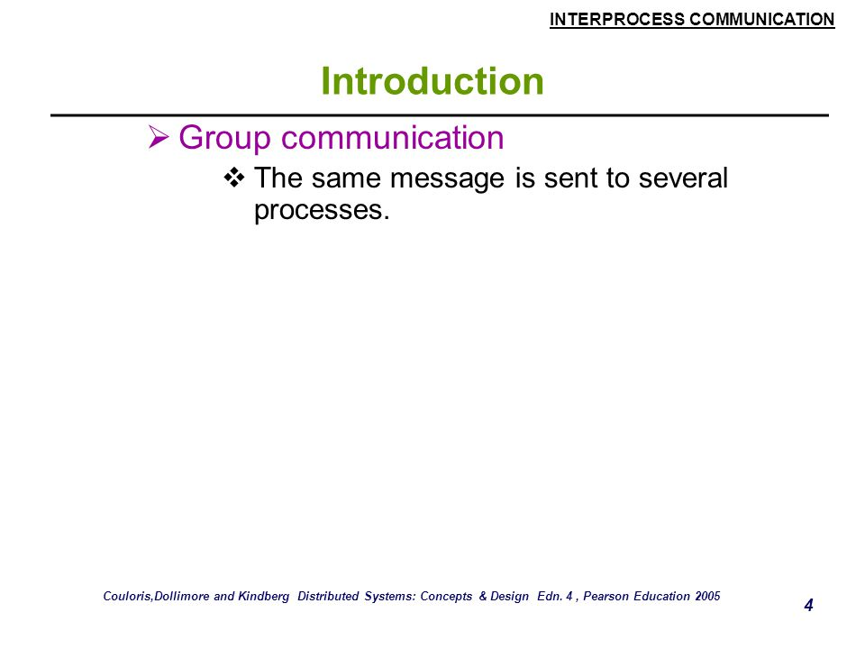INTERPROCESS COMMUNICATION 75 Group Communication  The pairwise exchange of messages is not the best model for communication from one process to a group of other processes.