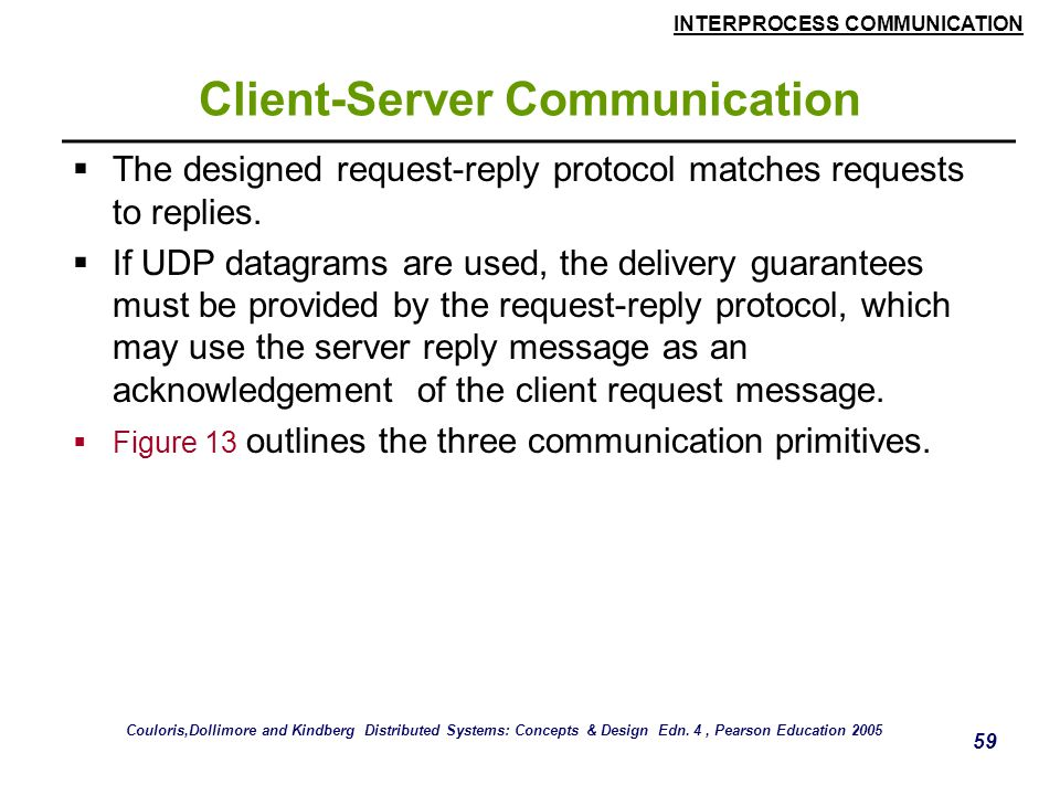 INTERPROCESS COMMUNICATION 59 Client-Server Communication  The designed request-reply protocol matches requests to replies.  If UDP datagrams are us