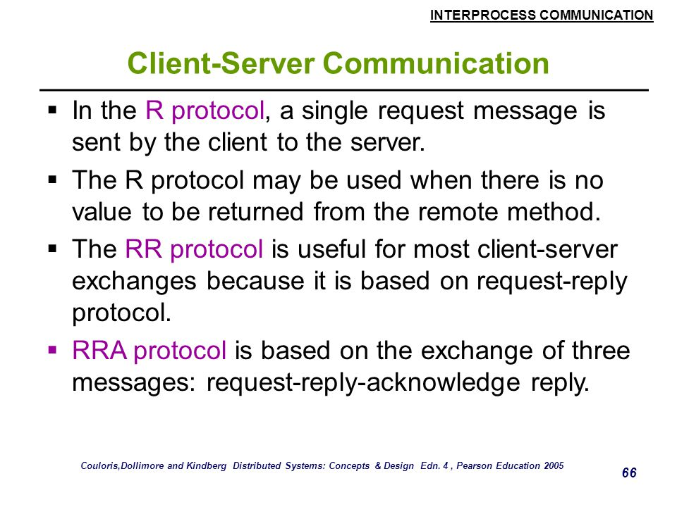 INTERPROCESS COMMUNICATION 66 Client-Server Communication  In the R protocol, a single request message is sent by the client to the server.  The R p