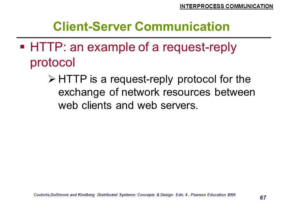 INTERPROCESS COMMUNICATION 67 Client-Server Communication  HTTP: an example of a request-reply protocol  HTTP is a request-reply protocol for the ex