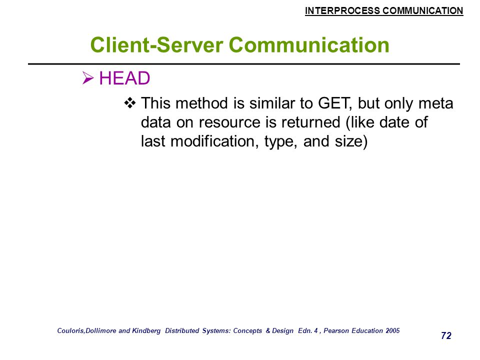 INTERPROCESS COMMUNICATION 72 Client-Server Communication  HEAD  This method is similar to GET, but only meta data on resource is returned (like dat
