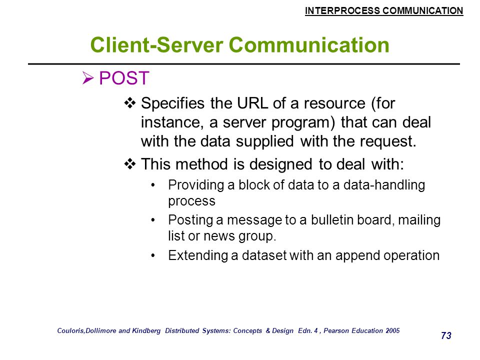 INTERPROCESS COMMUNICATION 73 Client-Server Communication  POST  Specifies the URL of a resource (for instance, a server program) that can deal with