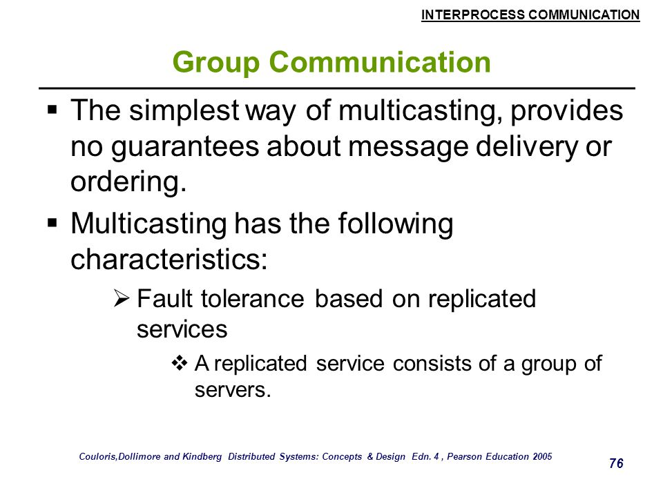 INTERPROCESS COMMUNICATION 76 Group Communication  The simplest way of multicasting, provides no guarantees about message delivery or ordering.  Mul