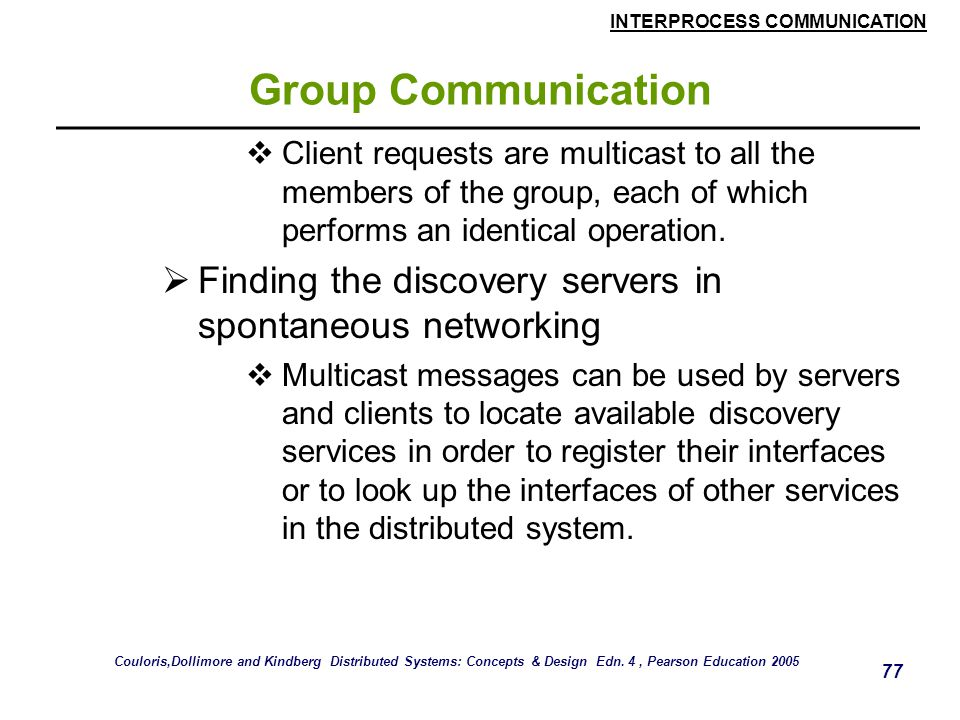 INTERPROCESS COMMUNICATION 77 Group Communication  Client requests are multicast to all the members of the group, each of which performs an identical
