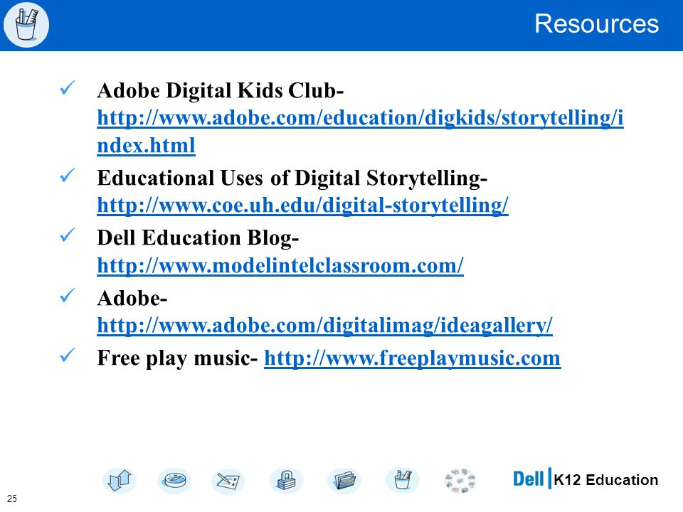 K12 Education Resources Adobe Digital Kids Club- http://www.adobe.com/education/digkids/storytelling/i ndex.html http://www.adobe.com/education/digkids/storytelling/i ndex.html Educational Uses of Digital Storytelling- http://www.coe.uh.edu/digital-storytelling/ http://www.coe.uh.edu/digital-storytelling/ Dell Education Blog- http://www.modelintelclassroom.com/ http://www.modelintelclassroom.com/ Adobe- http://www.adobe.com/digitalimag/ideagallery/ http://www.adobe.com/digitalimag/ideagallery/ Free play music- http://www.freeplaymusic.comhttp://www.freeplaymusic.com 25