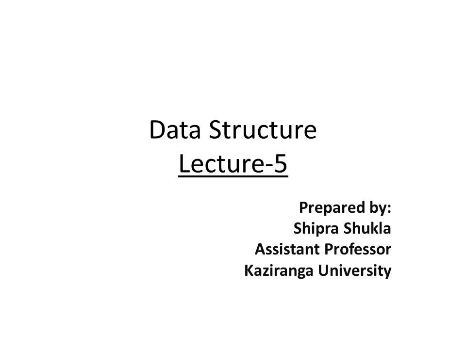 Data Structure Lecture-5 Prepared by: Shipra Shukla Assistant Professor Kaziranga University