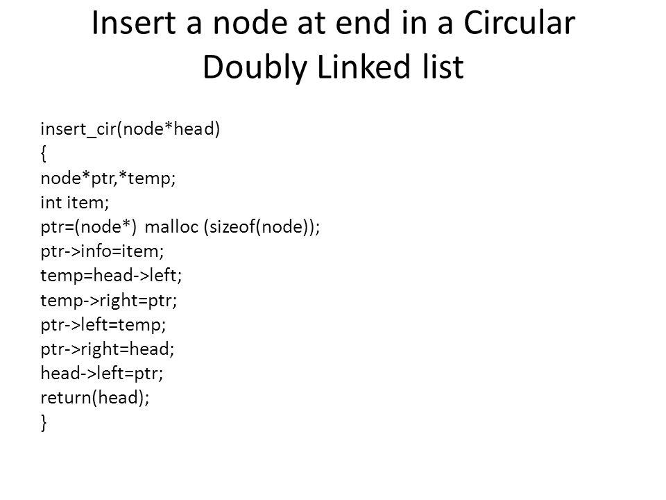 Insert a node at end in a Circular Doubly Linked list insert_cir(node*head) { node*ptr,*temp; int item; ptr=(node*) malloc (sizeof(node)); ptr->info=item; temp=head->left; temp->right=ptr; ptr->left=temp; ptr->right=head; head->left=ptr; return(head); }