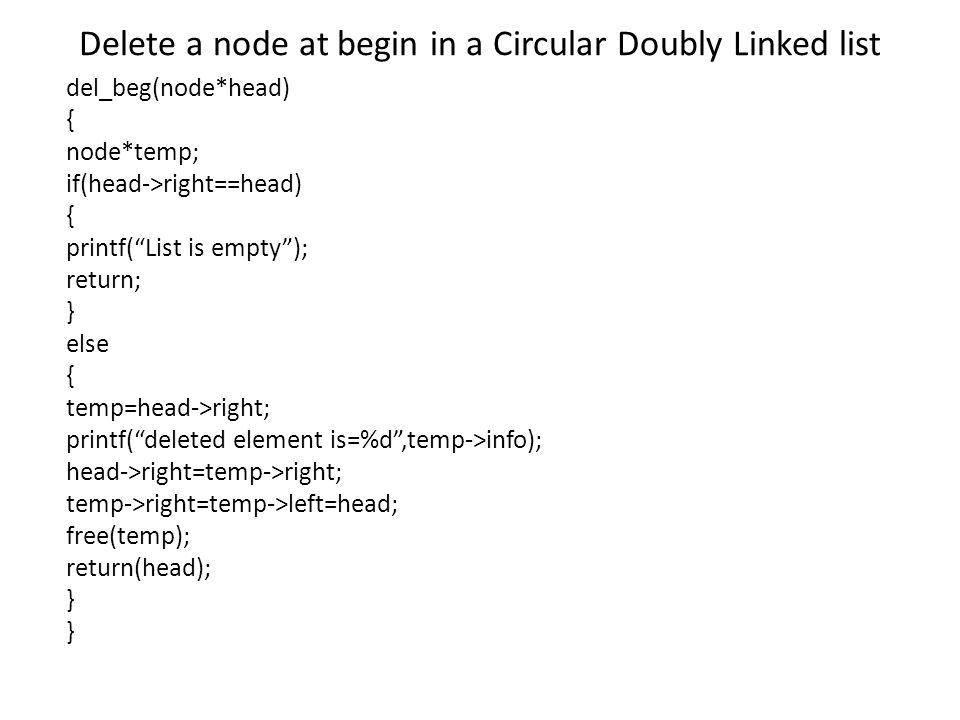 Delete a node at begin in a Circular Doubly Linked list del_beg(node*head) { node*temp; if(head->right==head) { printf( List is empty ); return; } else { temp=head->right; printf( deleted element is=%d ,temp->info); head->right=temp->right; temp->right=temp->left=head; free(temp); return(head); }