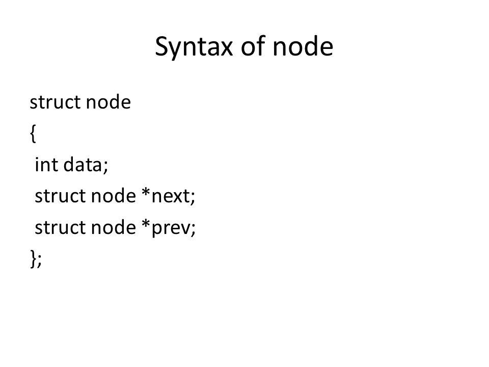Syntax of node struct node { int data; struct node *next; struct node *prev; };