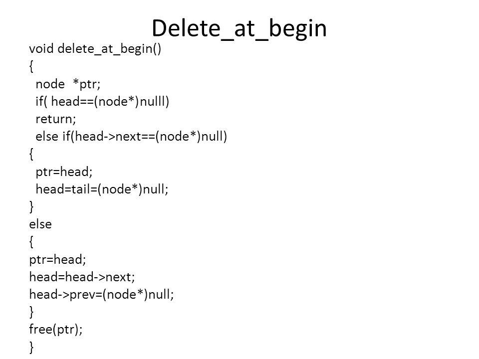 Delete_at_begin void delete_at_begin() { node *ptr; if( head==(node*)nulll) return; else if(head->next==(node*)null) { ptr=head; head=tail=(node*)null; } else { ptr=head; head=head->next; head->prev=(node*)null; } free(ptr); }