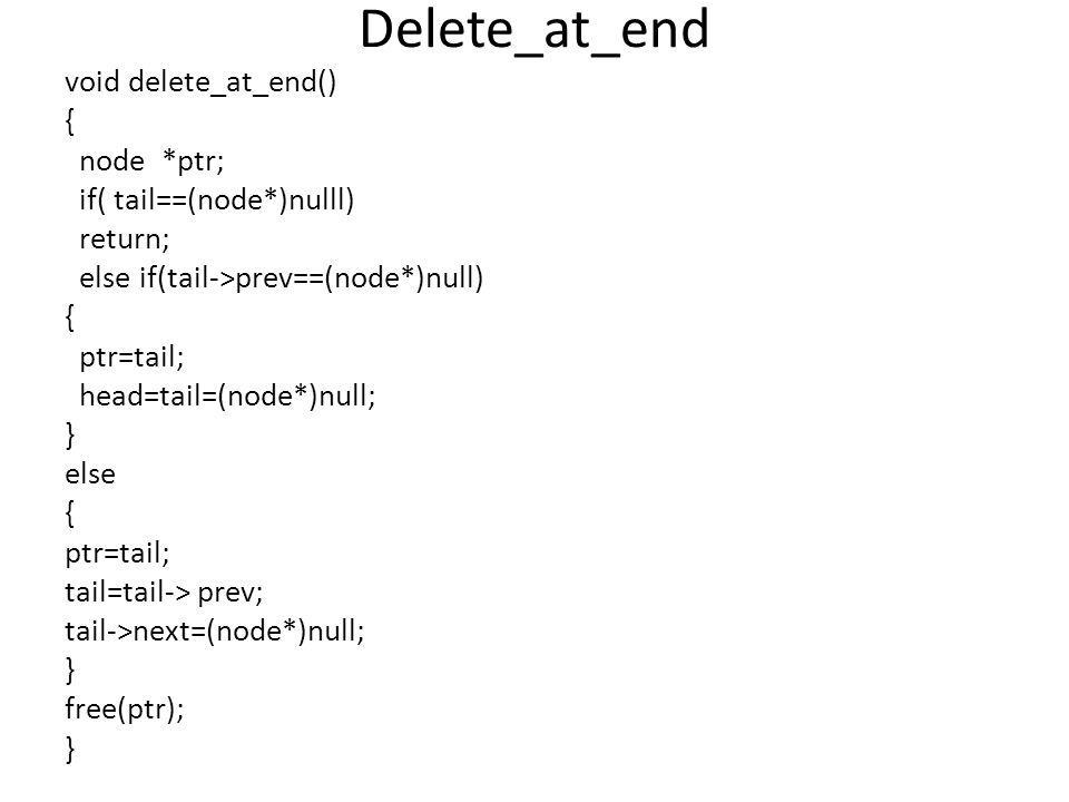 Delete_at_end void delete_at_end() { node *ptr; if( tail==(node*)nulll) return; else if(tail->prev==(node*)null) { ptr=tail; head=tail=(node*)null; }