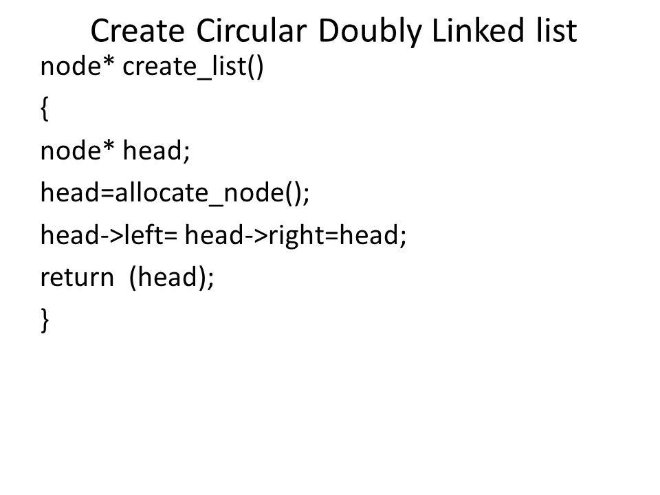 Create Circular Doubly Linked list node* create_list() { node* head; head=allocate_node(); head->left= head->right=head; return (head); }