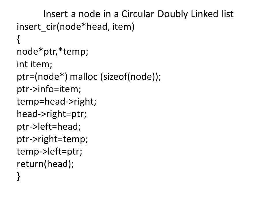 Insert a node in a Circular Doubly Linked list insert_cir(node*head, item) { node*ptr,*temp; int item; ptr=(node*) malloc (sizeof(node)); ptr->info=item; temp=head->right; head->right=ptr; ptr->left=head; ptr->right=temp; temp->left=ptr; return(head); }
