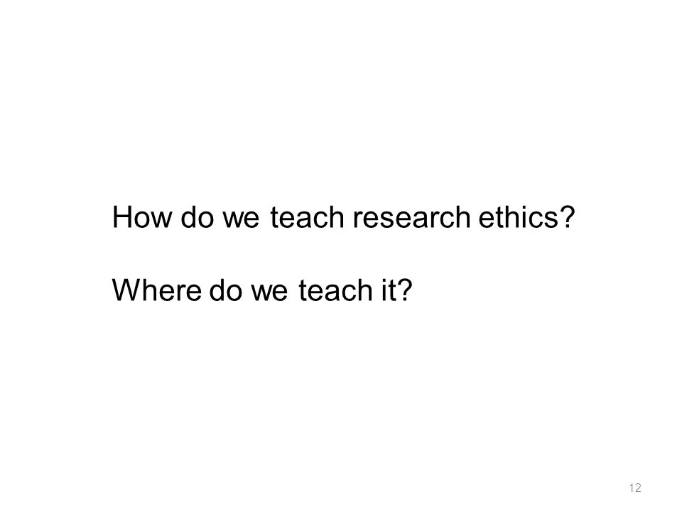 How do we teach research ethics? Where do we teach it? 12