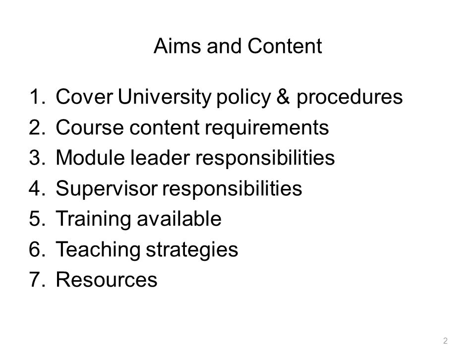 Aims and Content 1.Cover University policy & procedures 2.Course content requirements 3.Module leader responsibilities 4.Supervisor responsibilities 5