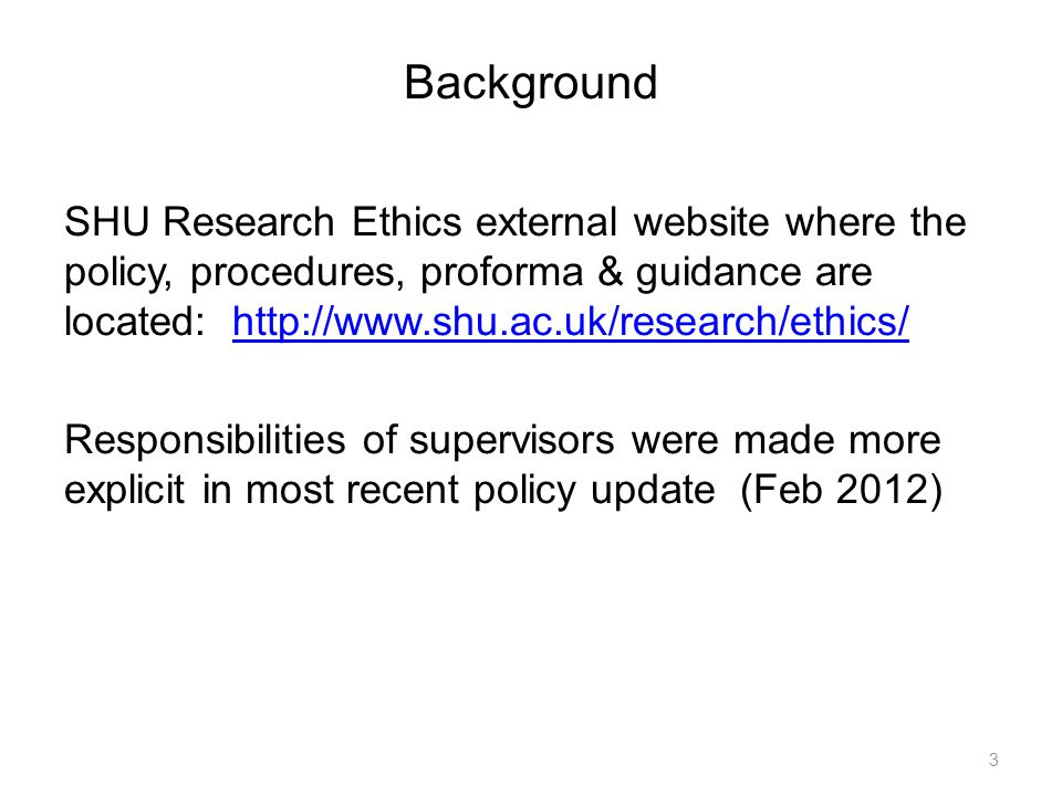 Background SHU Research Ethics external website where the policy, procedures, proforma & guidance are located: http://www.shu.ac.uk/research/ethics/ht