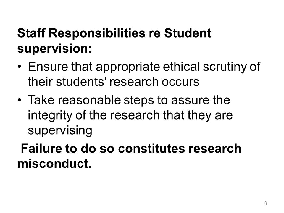 Staff Responsibilities re Student supervision: Ensure that appropriate ethical scrutiny of their students' research occurs Take reasonable steps to as