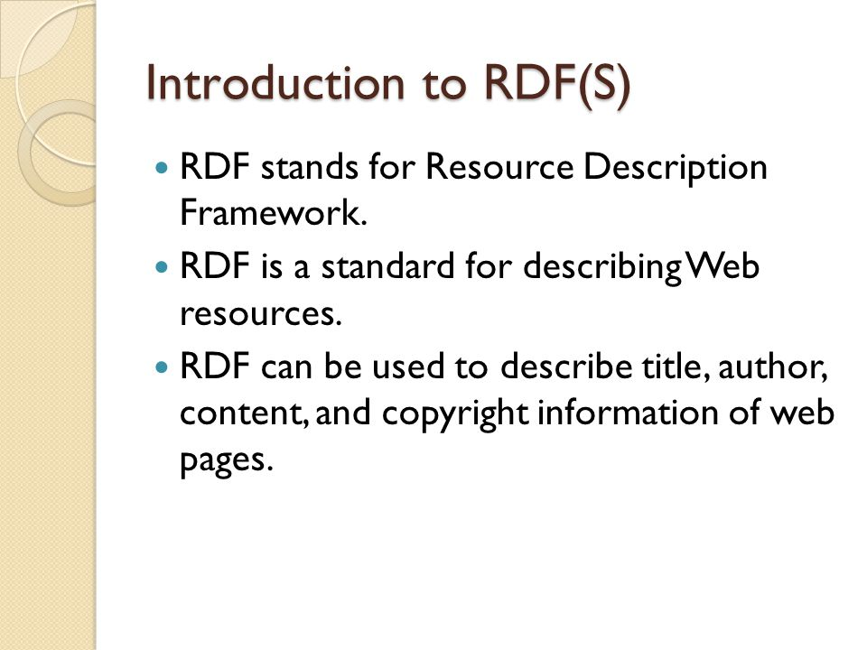 RDF - Examples of Use Describing properties for shopping items, such as price and availability Describing time schedules for web events Describing information about web pages (content, author, created and modified date) Describing content and rating for web pictures Describing content for search engines Describing electronic libraries