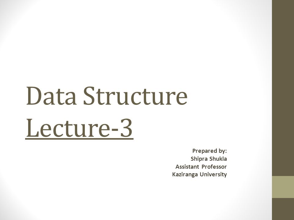 Data Structure Lecture-3 Prepared by: Shipra Shukla Assistant Professor Kaziranga University