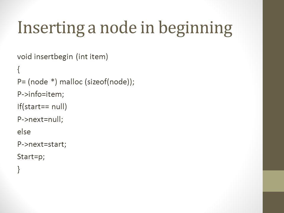Inserting a node in beginning void insertbegin (int item) { P= (node *) malloc (sizeof(node)); P->info=item; If(start== null) P->next=null; else P->next=start; Start=p; }