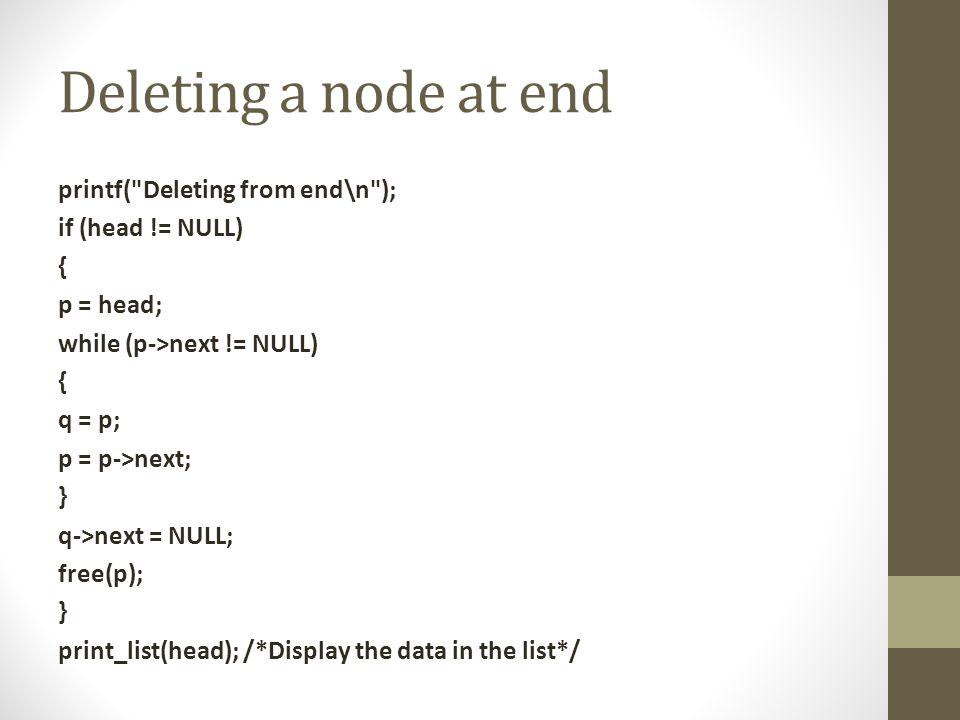 Deleting a node at end printf( Deleting from end\n ); if (head != NULL) { p = head; while (p->next != NULL) { q = p; p = p->next; } q->next = NULL; free(p); } print_list(head); /*Display the data in the list*/