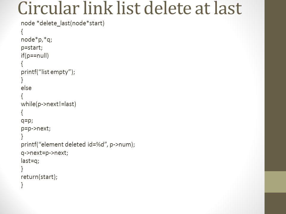 Circular link list delete at last node *delete_last(node*start) { node*p,*q; p=start; if(p==null) { printf( list empty ); } else { while(p->next!=last) { q=p; p=p->next; } printf( element deleted id=%d , p->num); q->next=p->next; last=q; } return(start); }