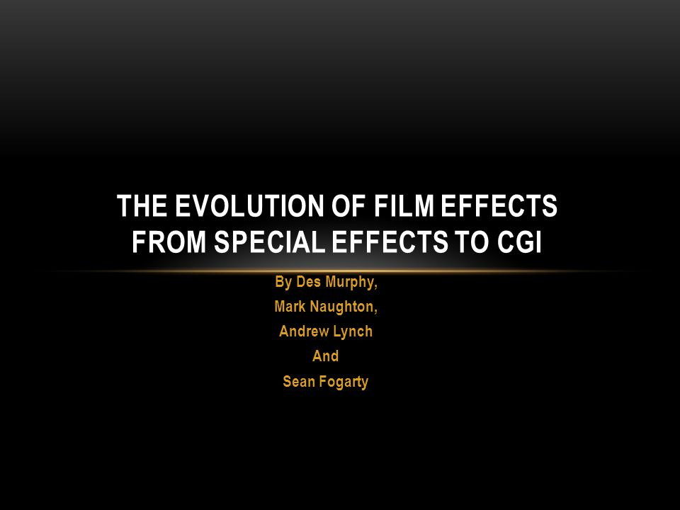 By Des Murphy, Mark Naughton, Andrew Lynch And Sean Fogarty THE EVOLUTION OF FILM EFFECTS FROM SPECIAL EFFECTS TO CGI