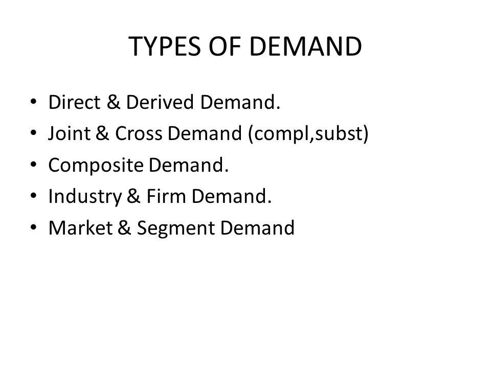 TYPES OF DEMAND Direct & Derived Demand. Joint & Cross Demand (compl,subst) Composite Demand. Industry & Firm Demand. Market & Segment Demand
