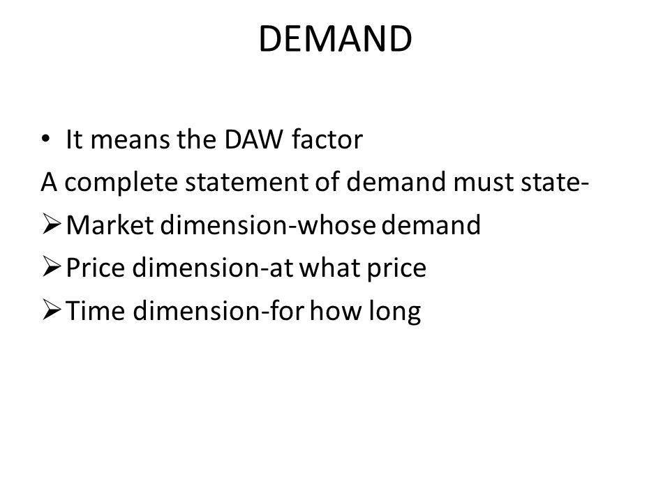 DEMAND It means the DAW factor A complete statement of demand must state-  Market dimension-whose demand  Price dimension-at what price  Time dimension-for how long