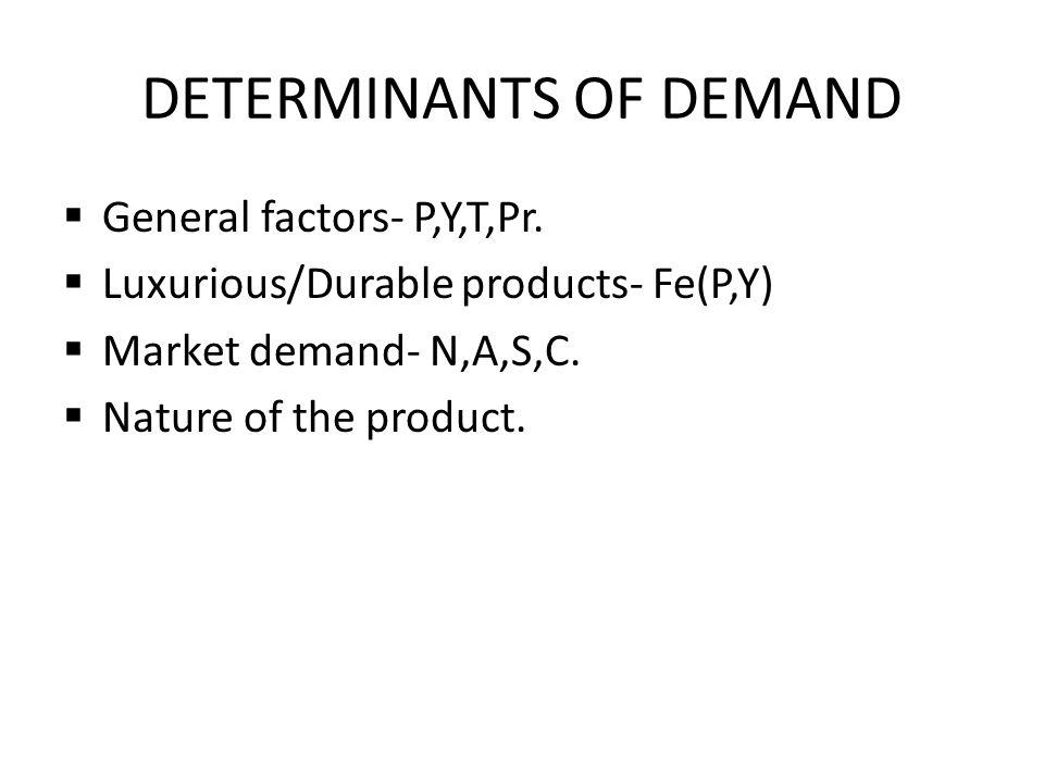 DETERMINANTS OF DEMAND  General factors- P,Y,T,Pr.