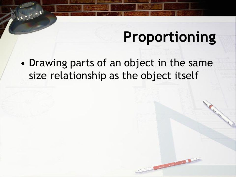 Proportioning Drawing parts of an object in the same size relationship as the object itself