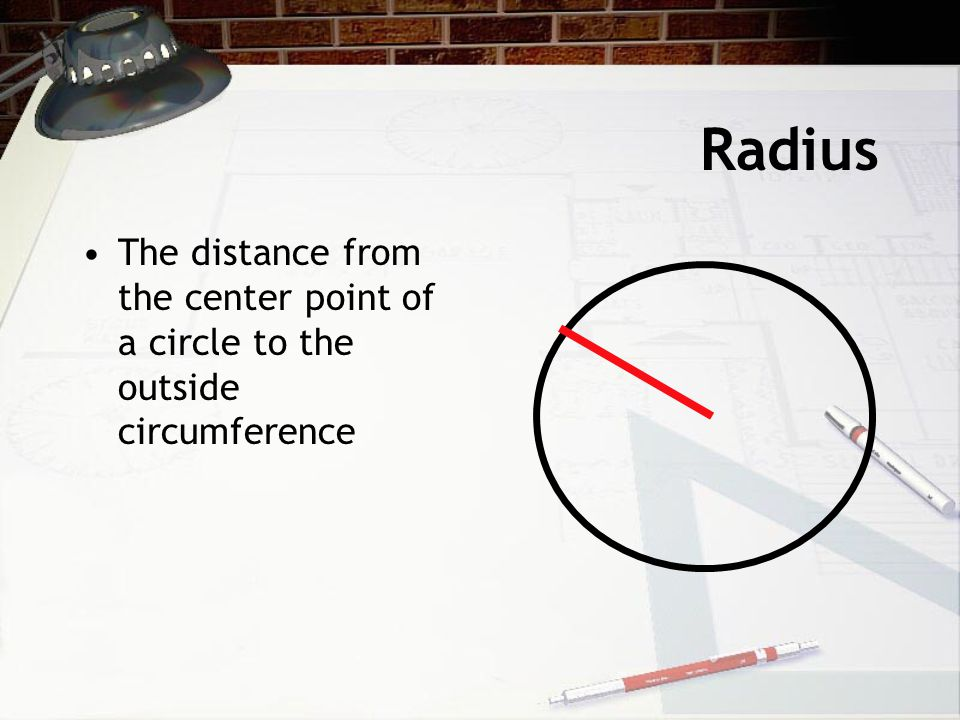 Radius The distance from the center point of a circle to the outside circumference