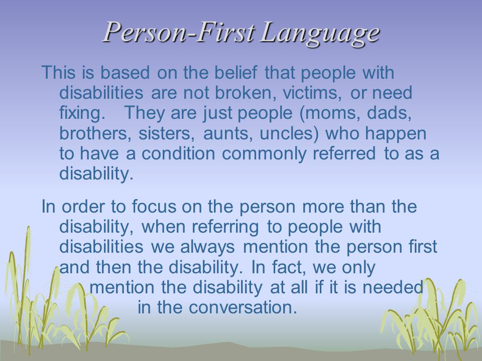 Person-First Language This is based on the belief that people with disabilities are not broken, victims, or need fixing.