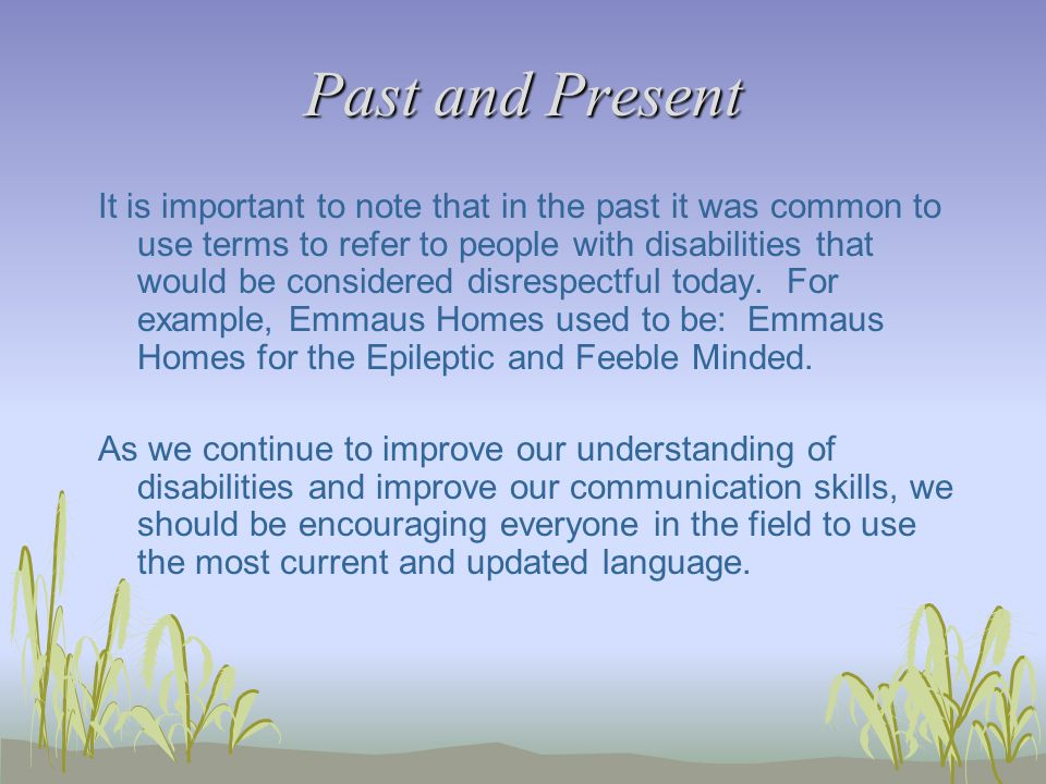 Past and Present It is important to note that in the past it was common to use terms to refer to people with disabilities that would be considered disrespectful today.